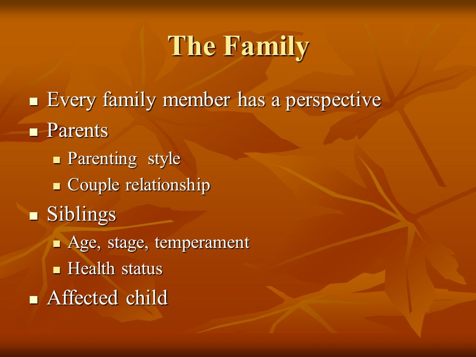 The Family Every family member has a perspective Every family member has a perspective Parents Parents Parenting style Parenting style Couple relationship Couple relationship Siblings Siblings Age, stage, temperament Age, stage, temperament Health status Health status Affected child Affected child