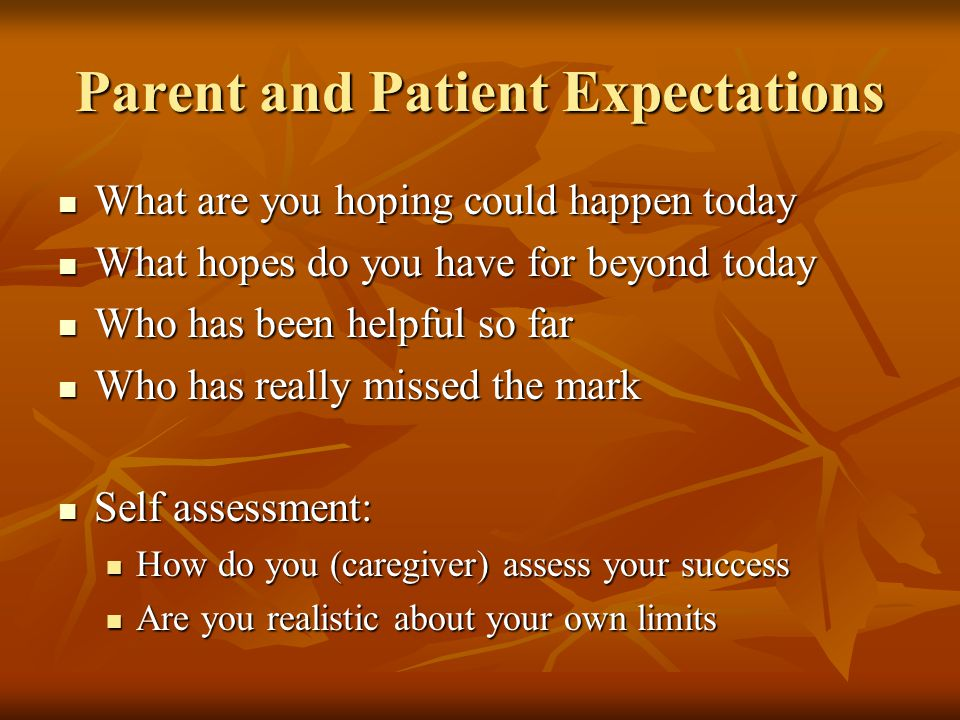 Parent and Patient Expectations What are you hoping could happen today What are you hoping could happen today What hopes do you have for beyond today What hopes do you have for beyond today Who has been helpful so far Who has been helpful so far Who has really missed the mark Who has really missed the mark Self assessment: Self assessment: How do you (caregiver) assess your success How do you (caregiver) assess your success Are you realistic about your own limits Are you realistic about your own limits