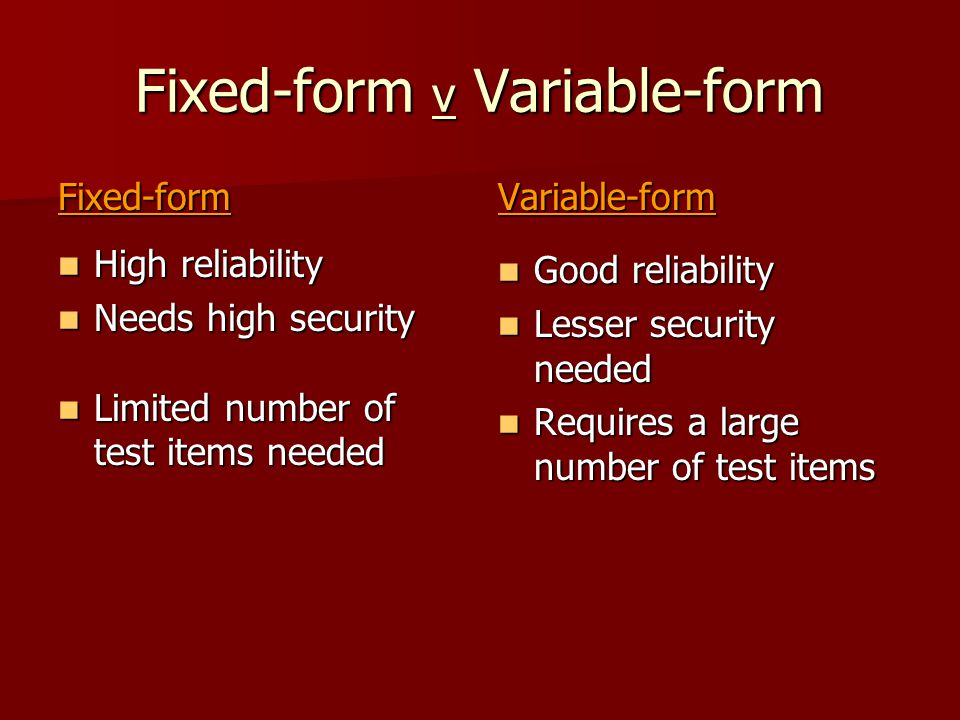 Fixed-form v Variable-form Fixed-form High reliability High reliability Needs high security Needs high security Limited number of test items needed Limited number of test items neededVariable-form Good reliability Good reliability Lesser security needed Lesser security needed Requires a large number of test items Requires a large number of test items
