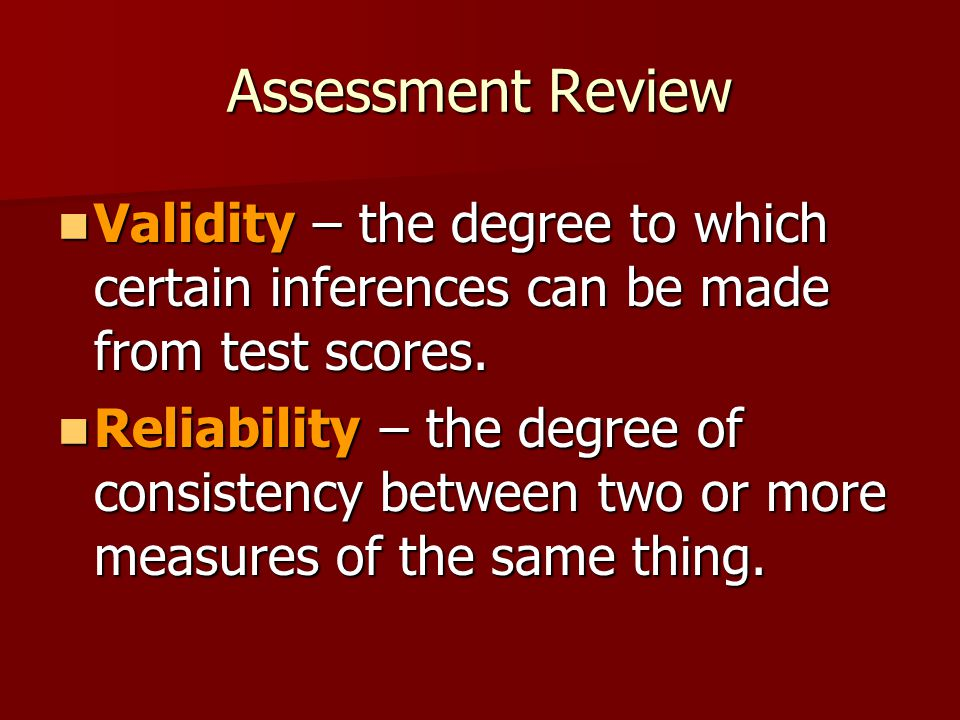 Assessment Review Validity – the degree to which certain inferences can be made from test scores.