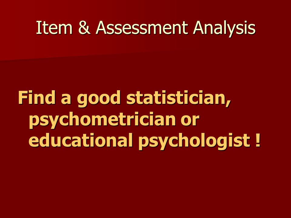 Item & Assessment Analysis Find a good statistician, psychometrician or educational psychologist !