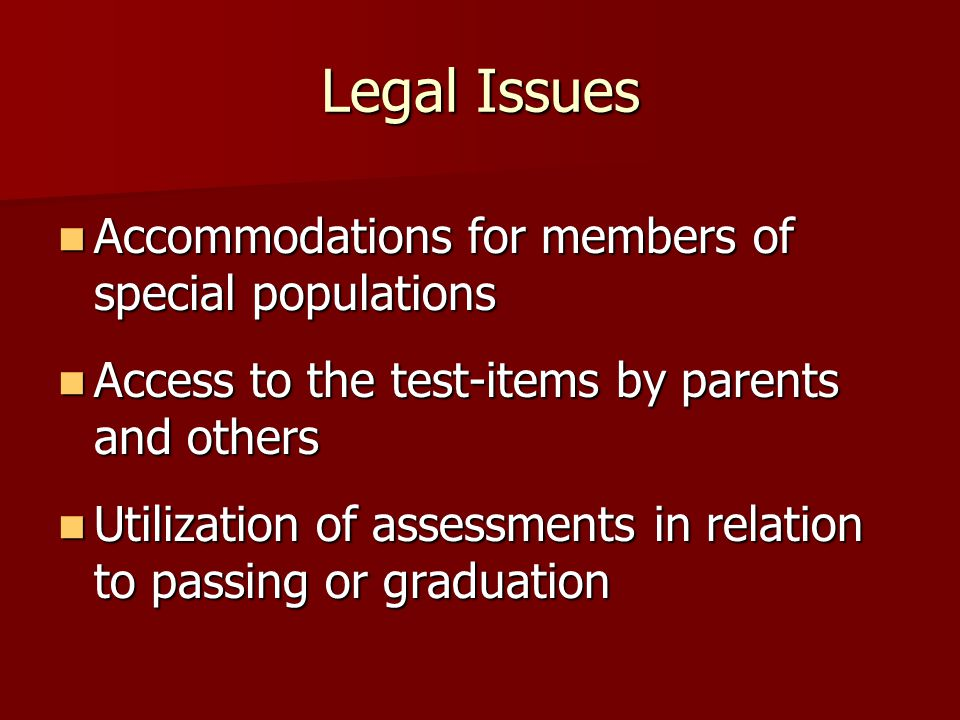 Legal Issues Accommodations for members of special populations Accommodations for members of special populations Access to the test-items by parents and others Access to the test-items by parents and others Utilization of assessments in relation to passing or graduation Utilization of assessments in relation to passing or graduation