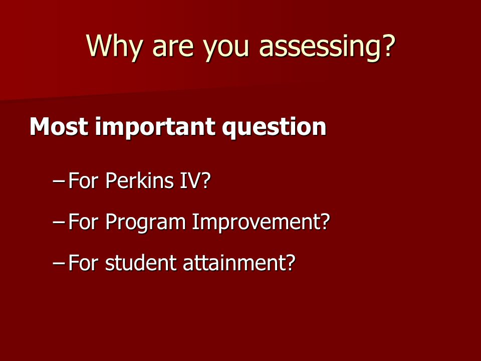 Why are you assessing. Most important question –For Perkins IV.