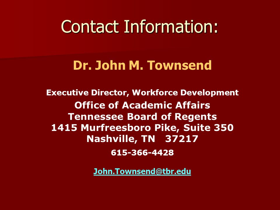 Contact Information: Dr. John M. Townsend Executive Director, Workforce Development Office of Academic Affairs Tennessee Board of Regents 1415 Murfree