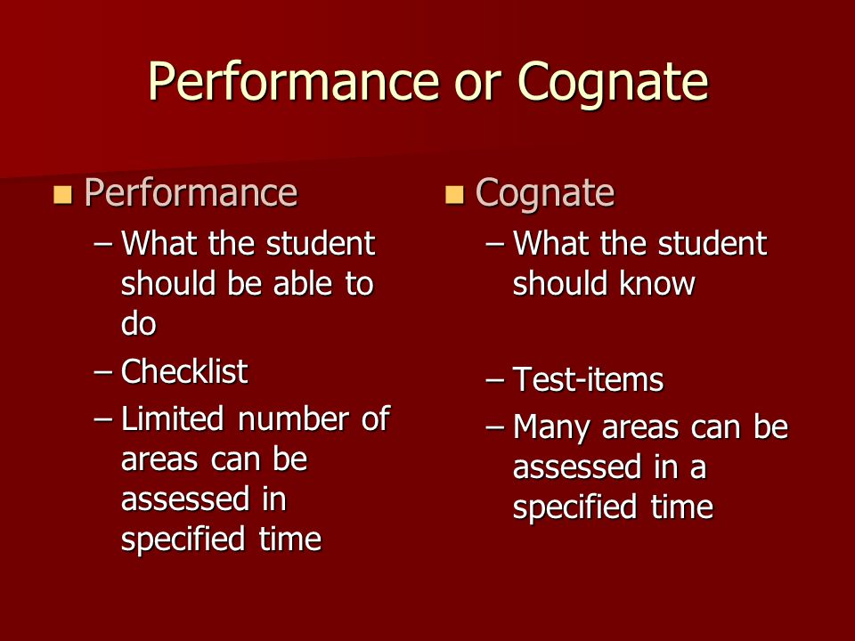 Performance or Cognate Performance Performance –What the student should be able to do –Checklist –Limited number of areas can be assessed in specified time Cognate Cognate –What the student should know –Test-items –Many areas can be assessed in a specified time
