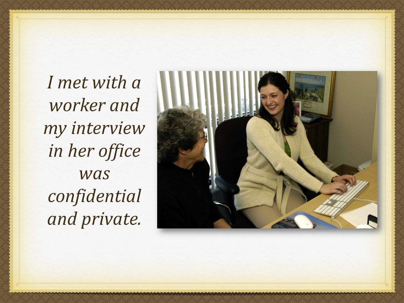 I met with a worker and my interview in her office was confidential and private.