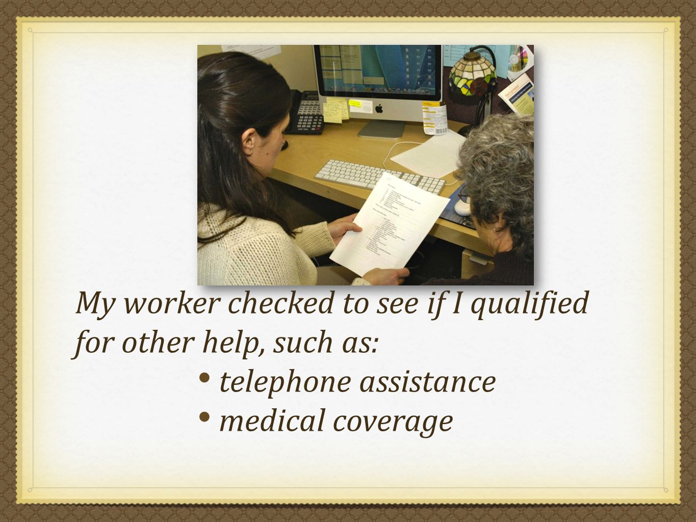 My worker checked to see if I qualified for other help, such as: telephone assistance medical coverage