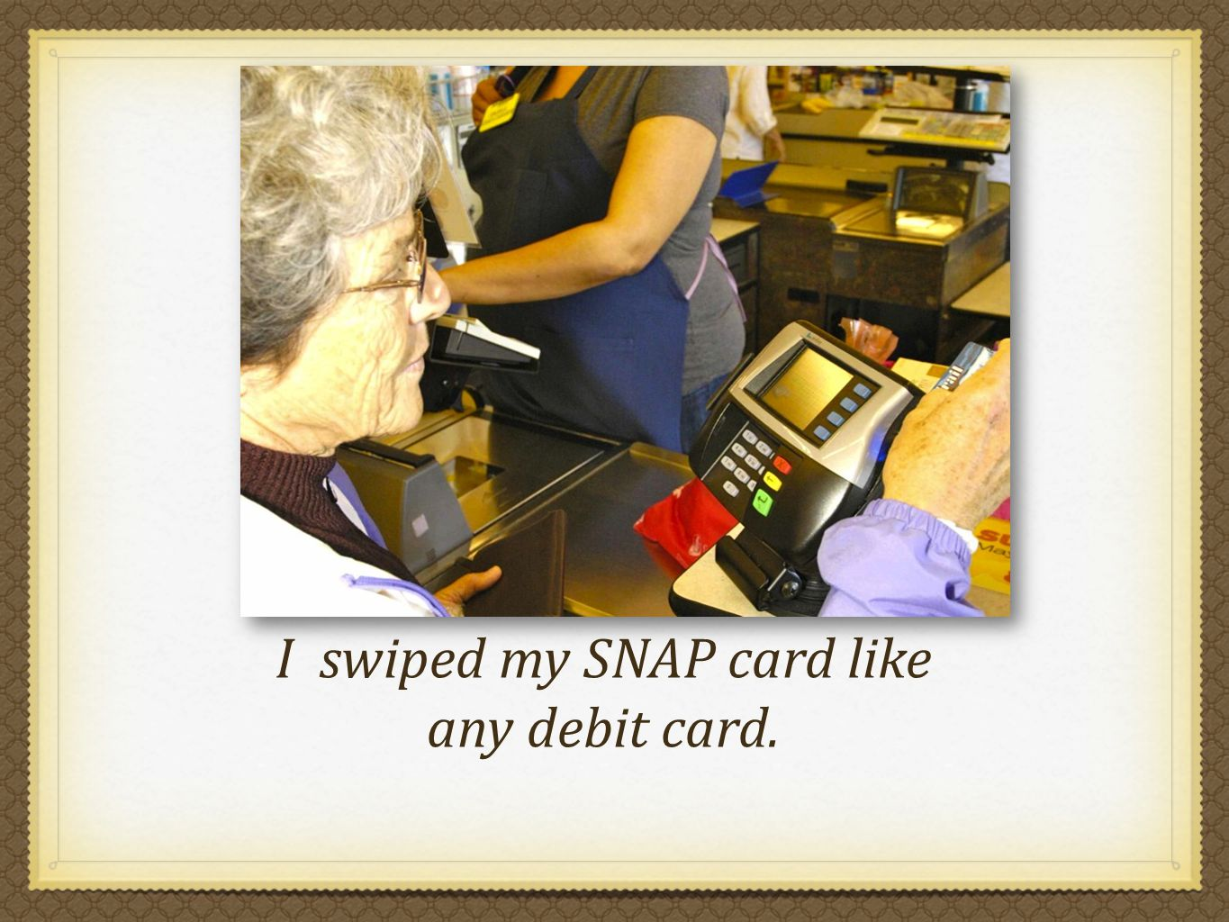 I swiped my SNAP card like any debit card.