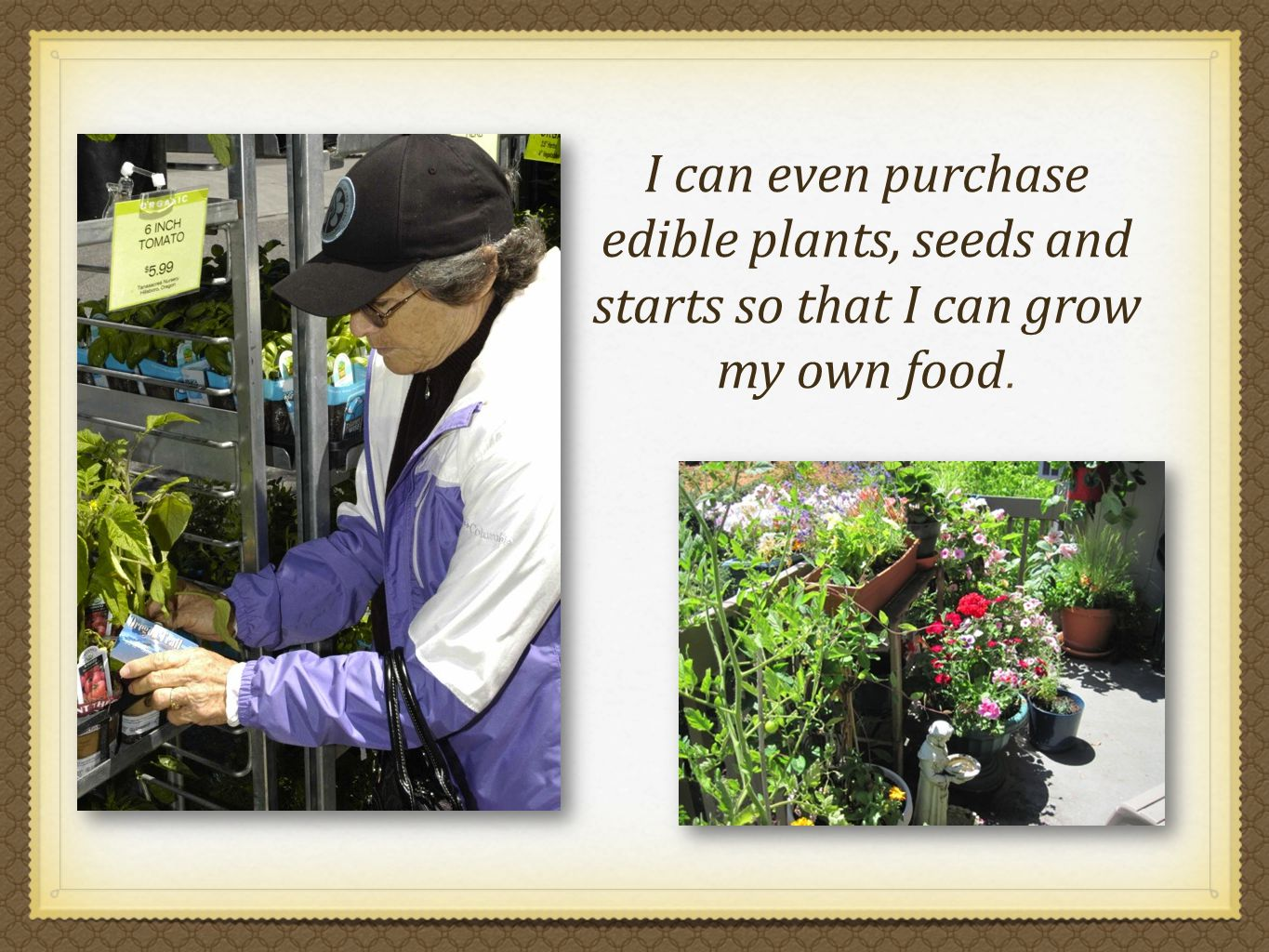 I can even purchase edible plants, seeds and starts so that I can grow my own food.