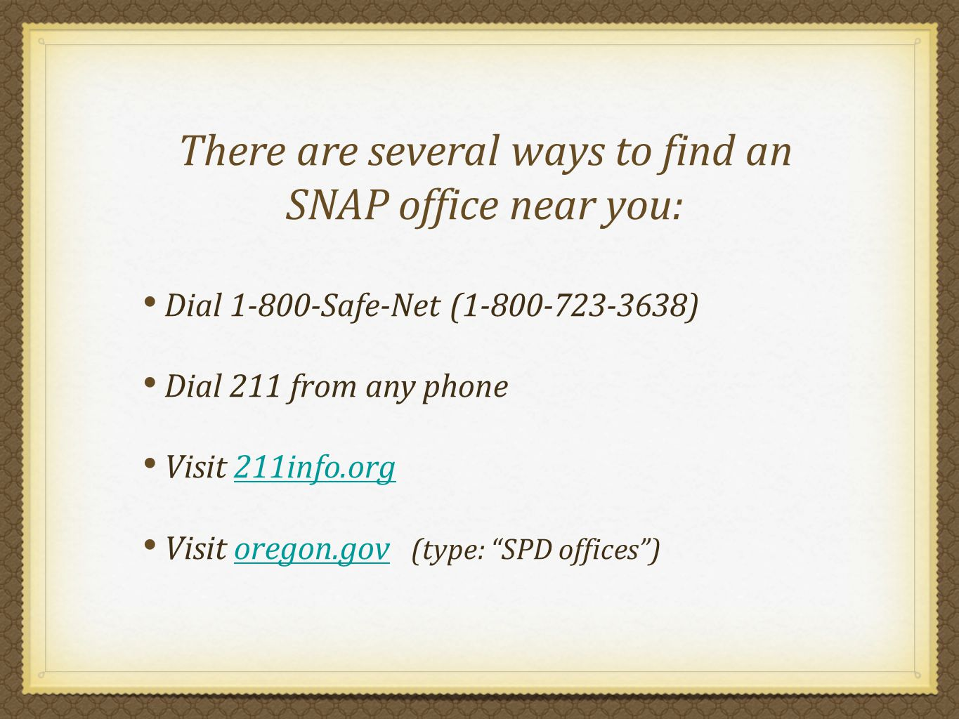 There are several ways to find an SNAP office near you: Dial 1-800-Safe-Net (1-800-723-3638) Dial 211 from any phone Visit 211info.org211info.org Visit oregon.gov (type: SPD offices)oregon.gov