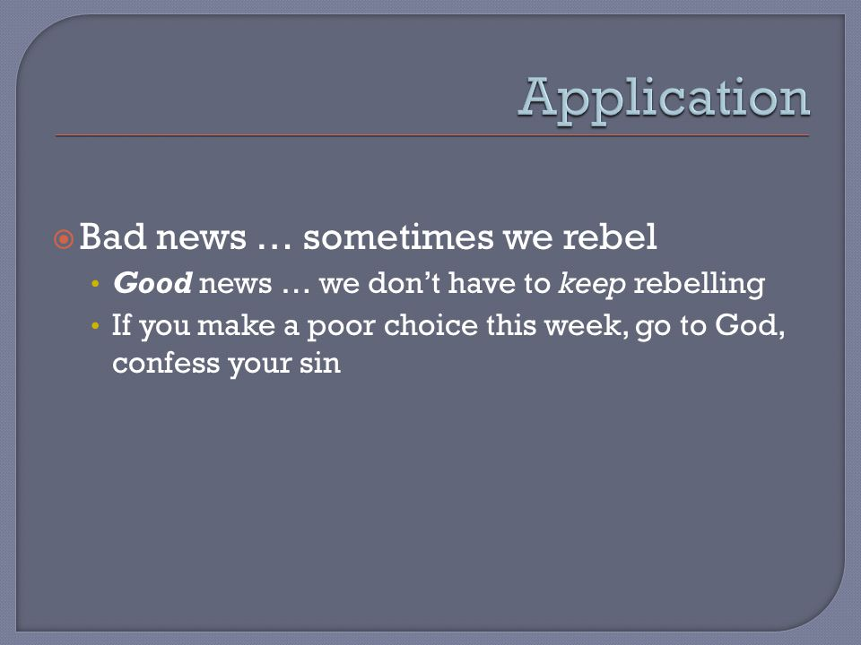 Bad news … sometimes we rebel Good news … we dont have to keep rebelling If you make a poor choice this week, go to God, confess your sin