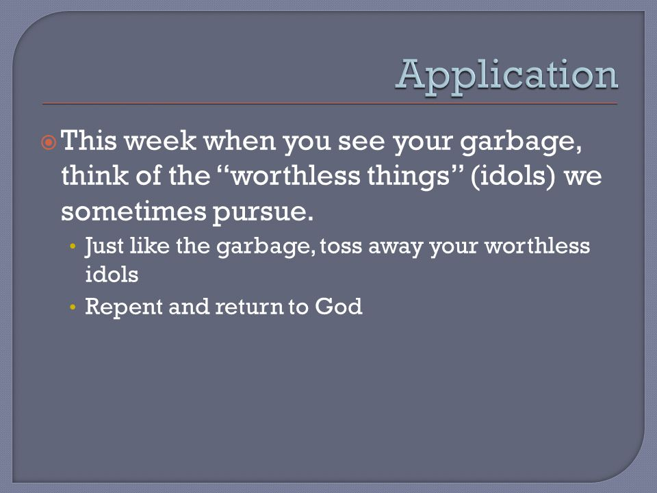 This week when you see your garbage, think of the worthless things (idols) we sometimes pursue.