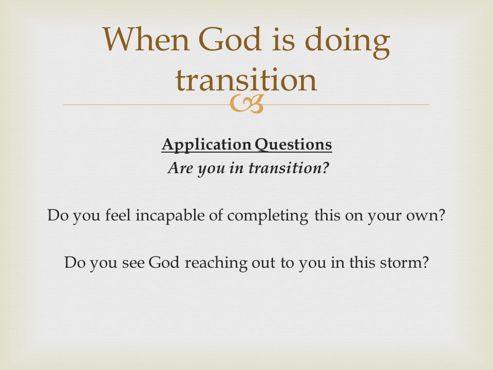 Application Questions Are you in transition? Do you feel incapable of completing this on your own? Do you see God reaching out to you in this storm? W
