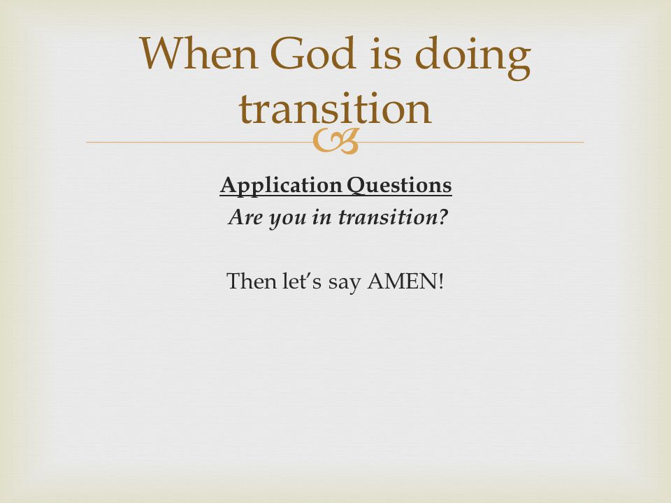 Application Questions Are you in transition? Then lets say AMEN! When God is doing transition
