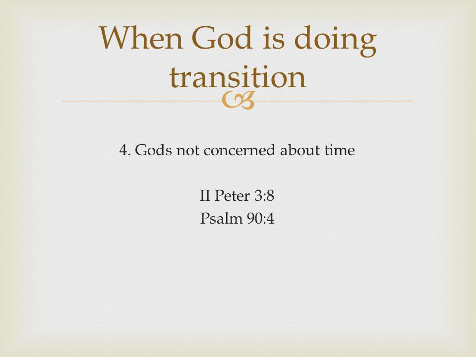 4. Gods not concerned about time II Peter 3:8 Psalm 90:4 When God is doing transition