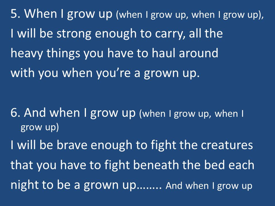 5. When I grow up (when I grow up, when I grow up), I will be strong enough to carry, all the heavy things you have to haul around with you when youre