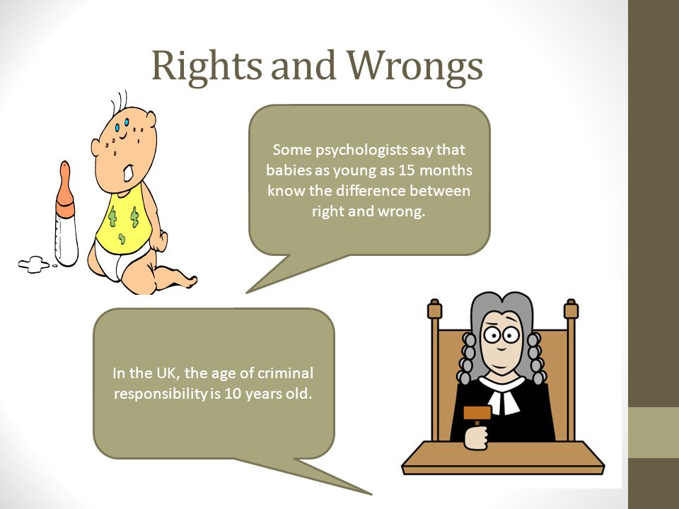 Rights and Wrongs Some psychologists say that babies as young as 15 months know the difference between right and wrong. In the UK, the age of criminal