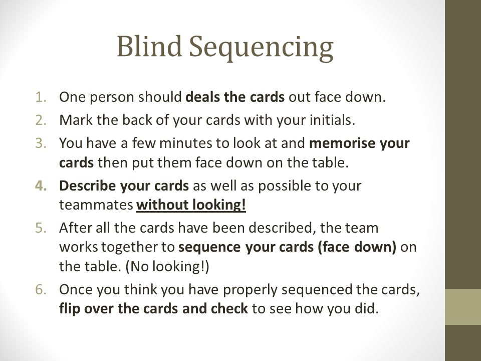 Blind Sequencing 1.One person should deals the cards out face down. 2.Mark the back of your cards with your initials. 3.You have a few minutes to look