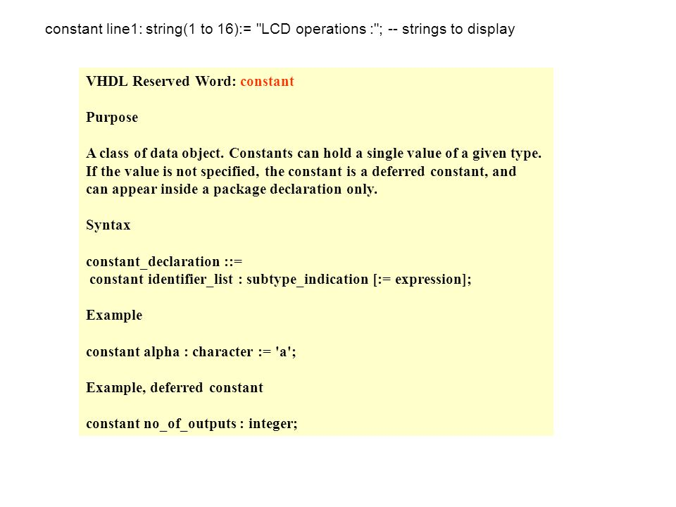 VHDL Reserved Word: constant Purpose A class of data object. Constants can hold a single value of a given type. If the value is not specified, the con