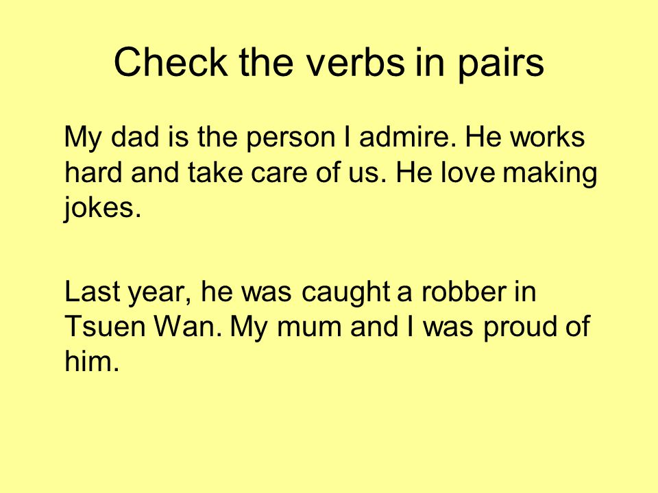 Check the verbs in pairs My dad is the person I admire. He works hard and take care of us. He love making jokes. Last year, he was caught a robber in
