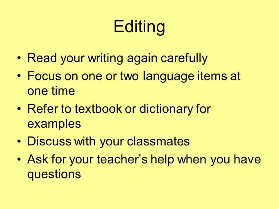 Editing Read your writing again carefully Focus on one or two language items at one time Refer to textbook or dictionary for examples Discuss with you
