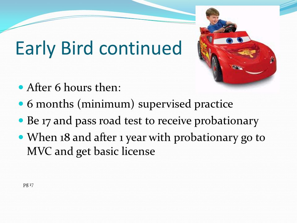 Early Bird continued After 6 hours then: 6 months (minimum) supervised practice Be 17 and pass road test to receive probationary When 18 and after 1 y