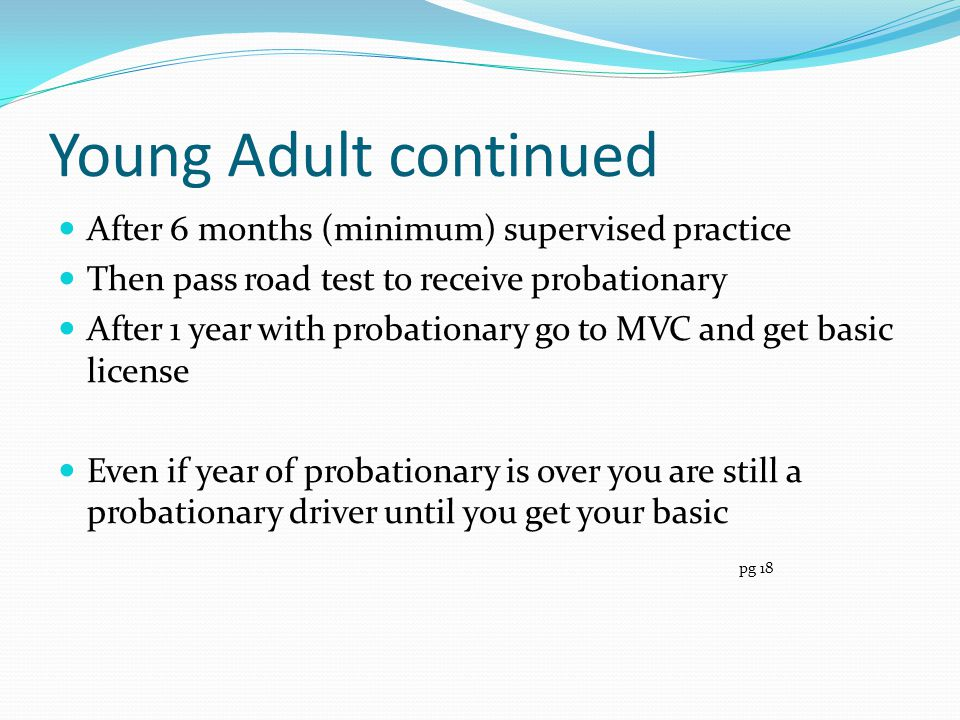 Young Adult continued After 6 months (minimum) supervised practice Then pass road test to receive probationary After 1 year with probationary go to MV