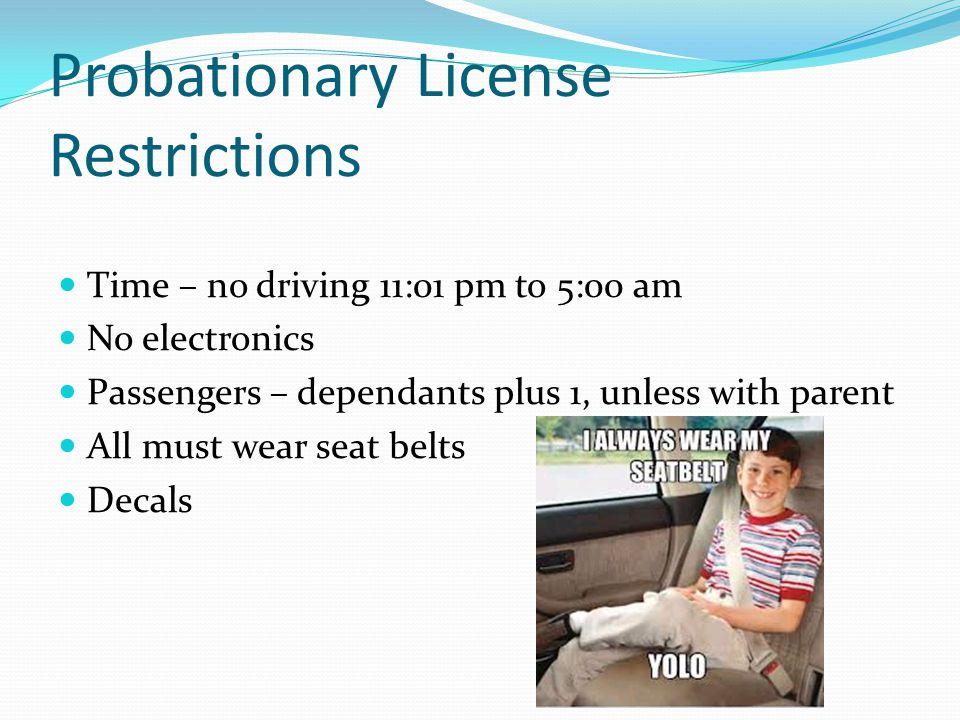 Probationary License Restrictions Time – no driving 11:01 pm to 5:00 am No electronics Passengers – dependants plus 1, unless with parent All must wea