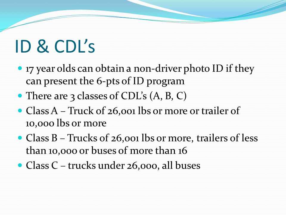 ID & CDLs 17 year olds can obtain a non-driver photo ID if they can present the 6-pts of ID program There are 3 classes of CDLs (A, B, C) Class A – Tr