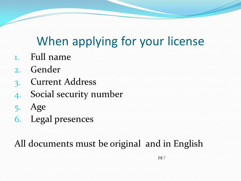 When applying for your license 1. Full name 2. Gender 3. Current Address 4. Social security number 5. Age 6. Legal presences All documents must be ori