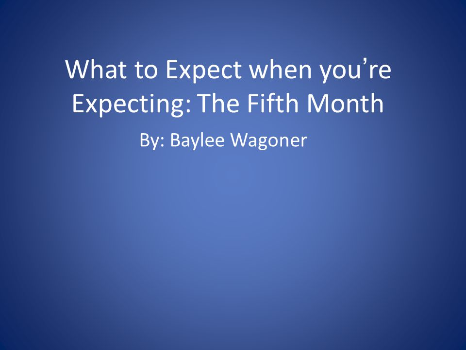 What to Expect when youre Expecting: The Fifth Month By: Baylee Wagoner