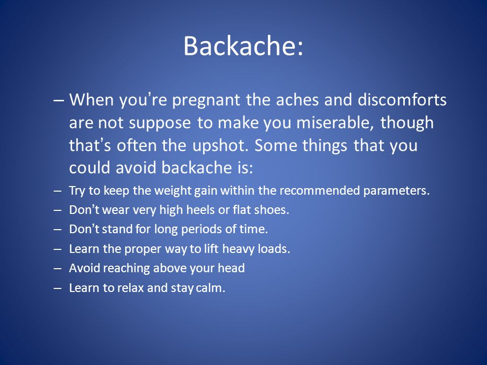 Backache: – When youre pregnant the aches and discomforts are not suppose to make you miserable, though thats often the upshot. Some things that you c