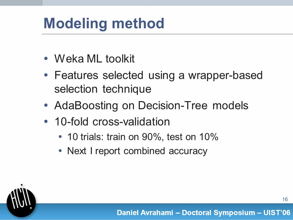 16 Daniel Avrahami – Doctoral Symposium – UIST06 Modeling method Weka ML toolkit Features selected using a wrapper-based selection technique AdaBoosting on Decision-Tree models 10-fold cross-validation 10 trials: train on 90%, test on 10% Next I report combined accuracy