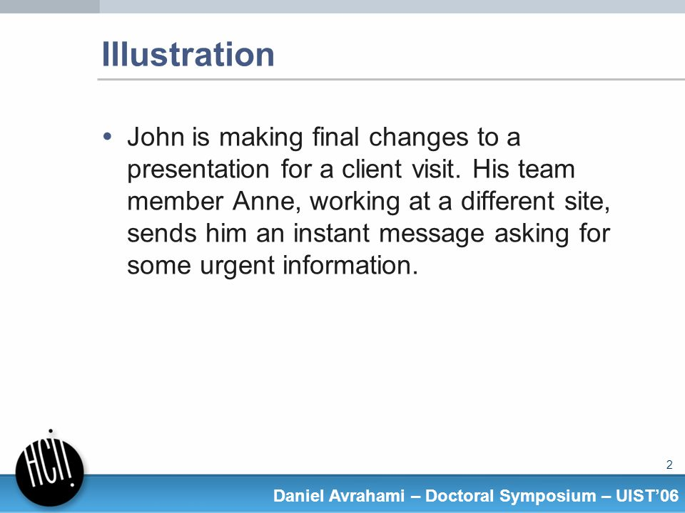 2 Daniel Avrahami – Doctoral Symposium – UIST06 Illustration John is making final changes to a presentation for a client visit.