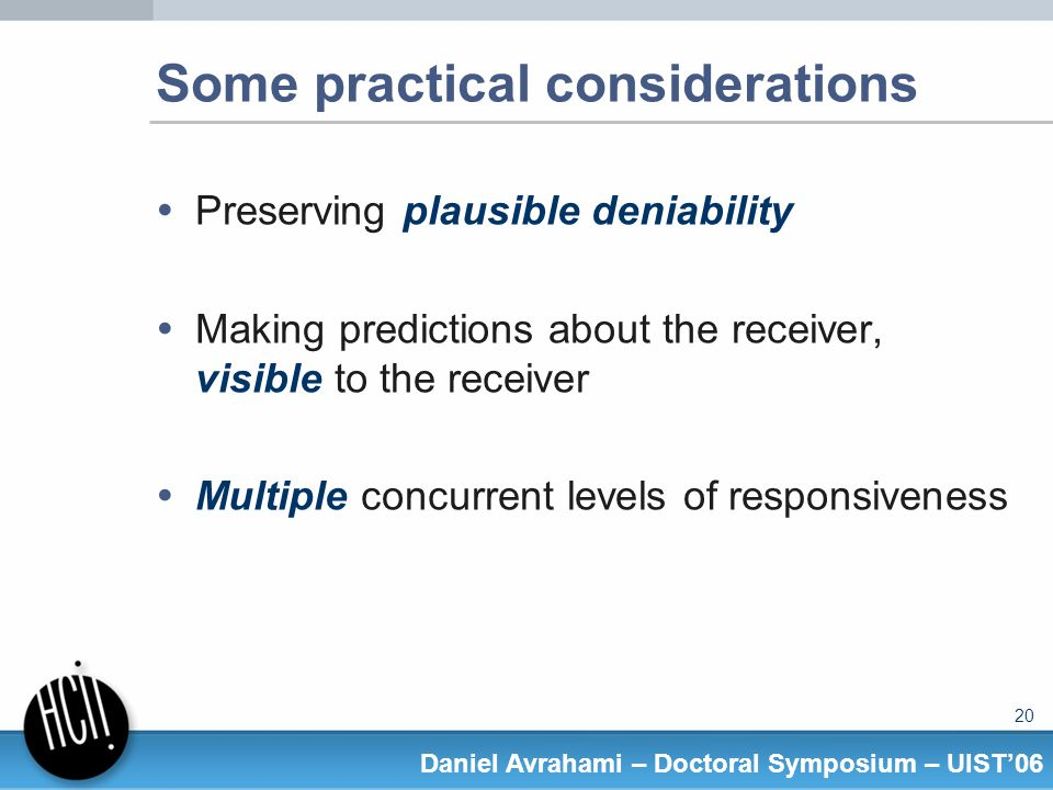 20 Daniel Avrahami – Doctoral Symposium – UIST06 Some practical considerations Preserving plausible deniability Making predictions about the receiver, visible to the receiver Multiple concurrent levels of responsiveness
