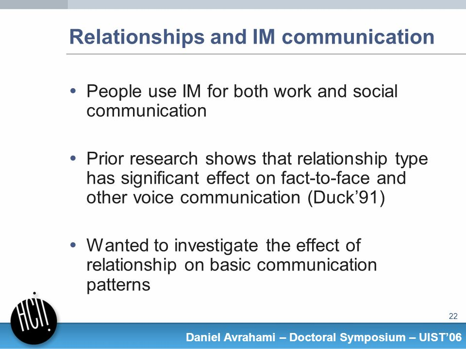 22 Daniel Avrahami – Doctoral Symposium – UIST06 Relationships and IM communication People use IM for both work and social communication Prior research shows that relationship type has significant effect on fact-to-face and other voice communication (Duck91) Wanted to investigate the effect of relationship on basic communication patterns