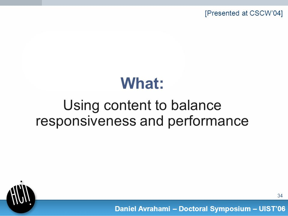 34 Daniel Avrahami – Doctoral Symposium – UIST06 What: Using content to balance responsiveness and performance [Presented at CSCW04]