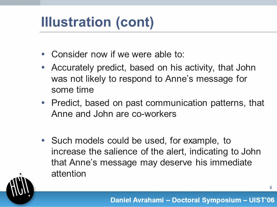 5 Daniel Avrahami – Doctoral Symposium – UIST06 Research goals The two main goals of my research work are to provide a better understanding of factors affecting IM interaction in its context, and to use this understanding for the creation of predictive statistical models and tools that support IM communication.
