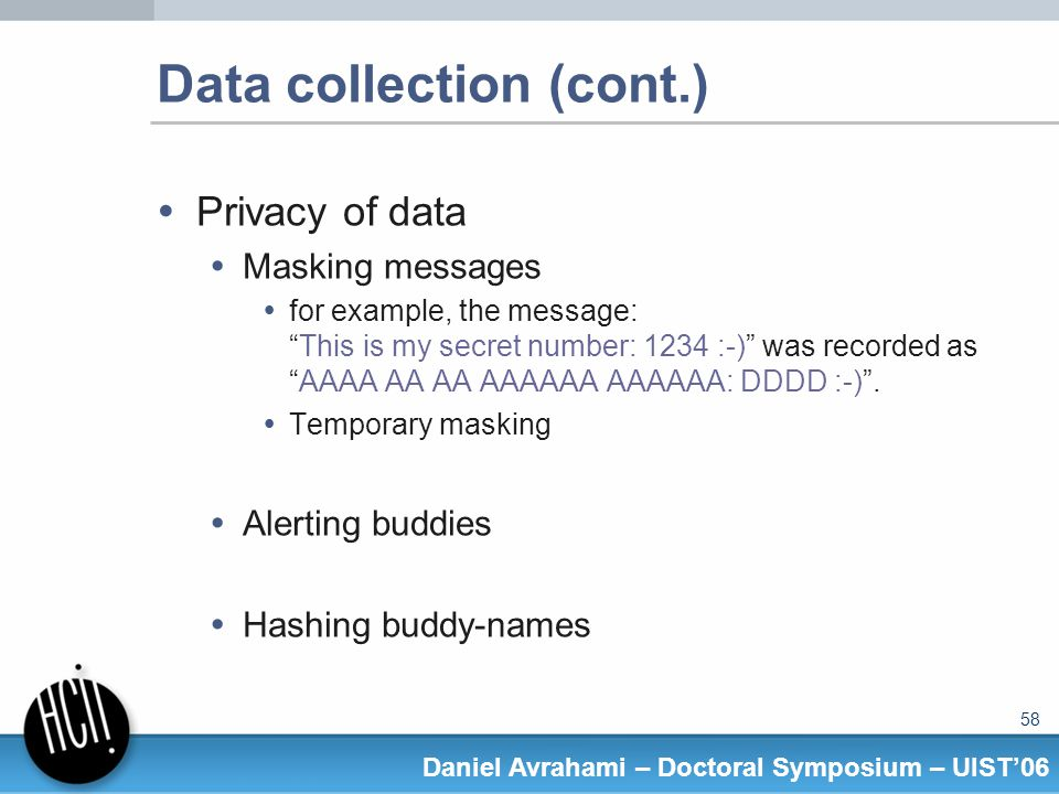58 Daniel Avrahami – Doctoral Symposium – UIST06 Data collection (cont.) Privacy of data Masking messages for example, the message:This is my secret number: 1234 :-) was recorded asAAAA AA AA AAAAAA AAAAAA: DDDD :-).