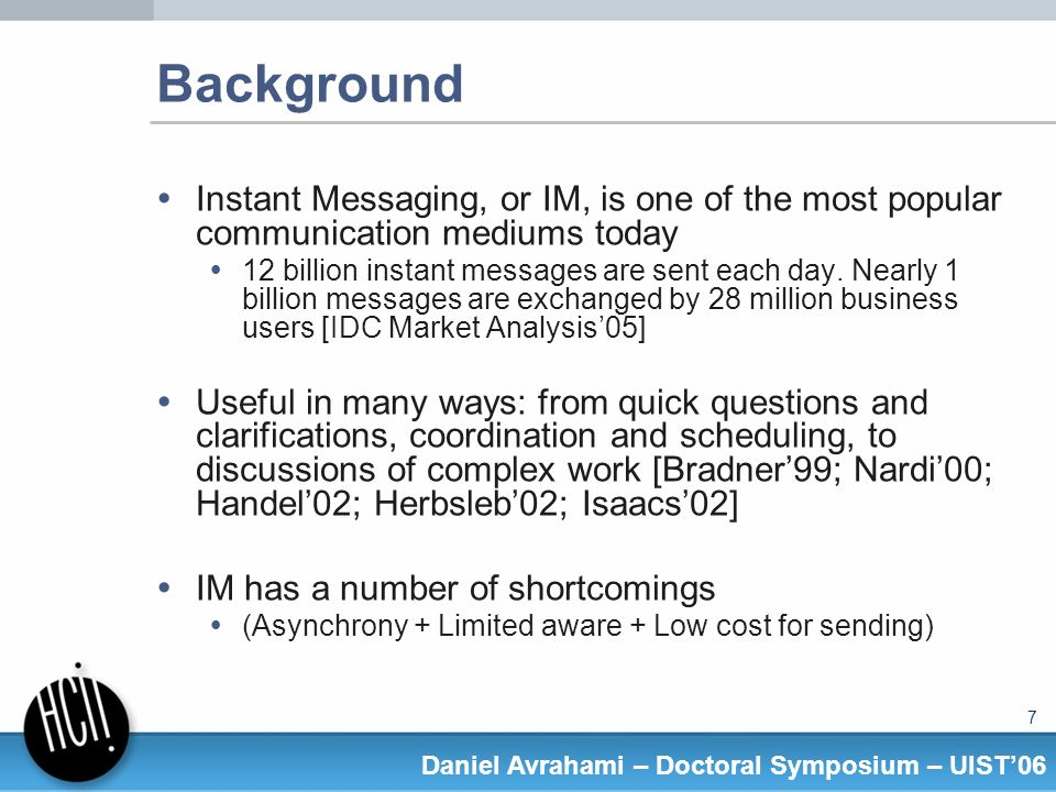 18 Daniel Avrahami – Doctoral Symposium – UIST06 Results (buddy-independent models) Previous models used information about the buddy (e.g., time since messaging that buddy) Can predict different responsiveness for different buddies But what if you wanted just one level of responsiveness.