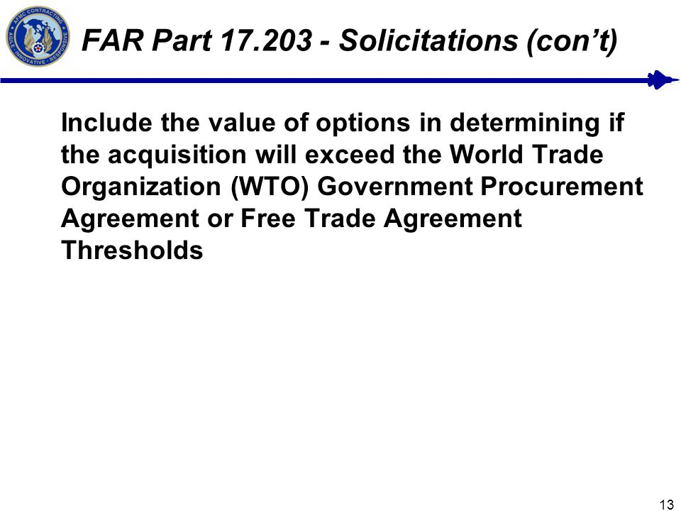13 FAR Part 17.203 - Solicitations (cont) Include the value of options in determining if the acquisition will exceed the World Trade Organization (WTO) Government Procurement Agreement or Free Trade Agreement Thresholds
