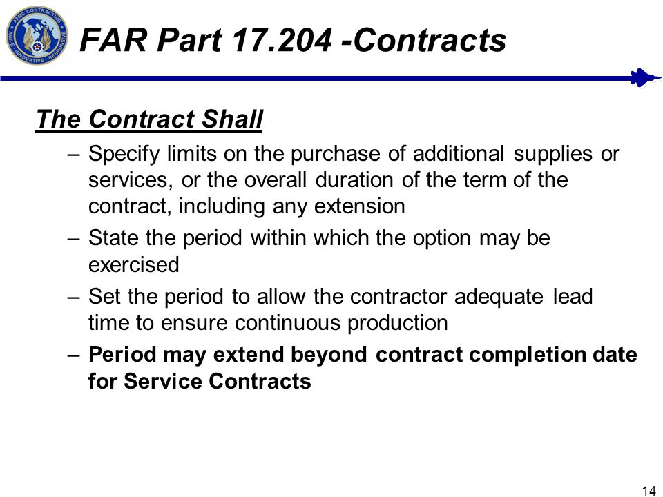 14 FAR Part 17.204 -Contracts The Contract Shall –Specify limits on the purchase of additional supplies or services, or the overall duration of the term of the contract, including any extension –State the period within which the option may be exercised –Set the period to allow the contractor adequate lead time to ensure continuous production –Period may extend beyond contract completion date for Service Contracts