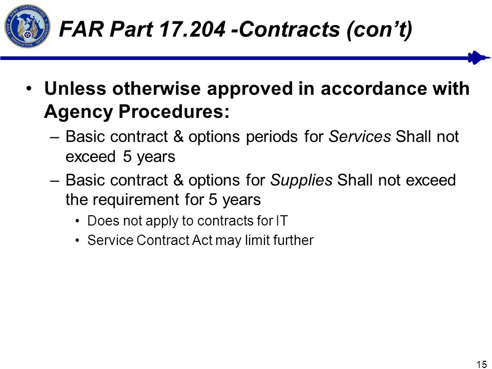 15 FAR Part 17.204 -Contracts (cont) Unless otherwise approved in accordance with Agency Procedures: –Basic contract & options periods for Services Shall not exceed 5 years –Basic contract & options for Supplies Shall not exceed the requirement for 5 years Does not apply to contracts for IT Service Contract Act may limit further