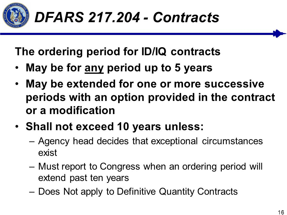 16 DFARS 217.204 - Contracts The ordering period for ID/IQ contracts May be for any period up to 5 years May be extended for one or more successive periods with an option provided in the contract or a modification Shall not exceed 10 years unless: –Agency head decides that exceptional circumstances exist –Must report to Congress when an ordering period will extend past ten years –Does Not apply to Definitive Quantity Contracts