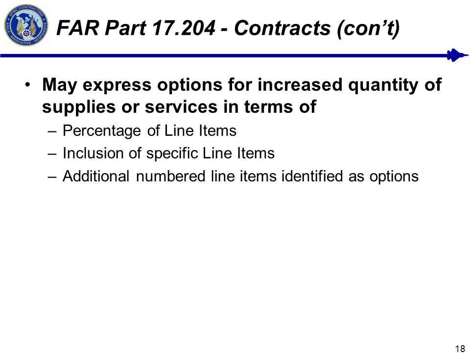 18 FAR Part 17.204 - Contracts (cont) May express options for increased quantity of supplies or services in terms of –Percentage of Line Items –Inclusion of specific Line Items –Additional numbered line items identified as options