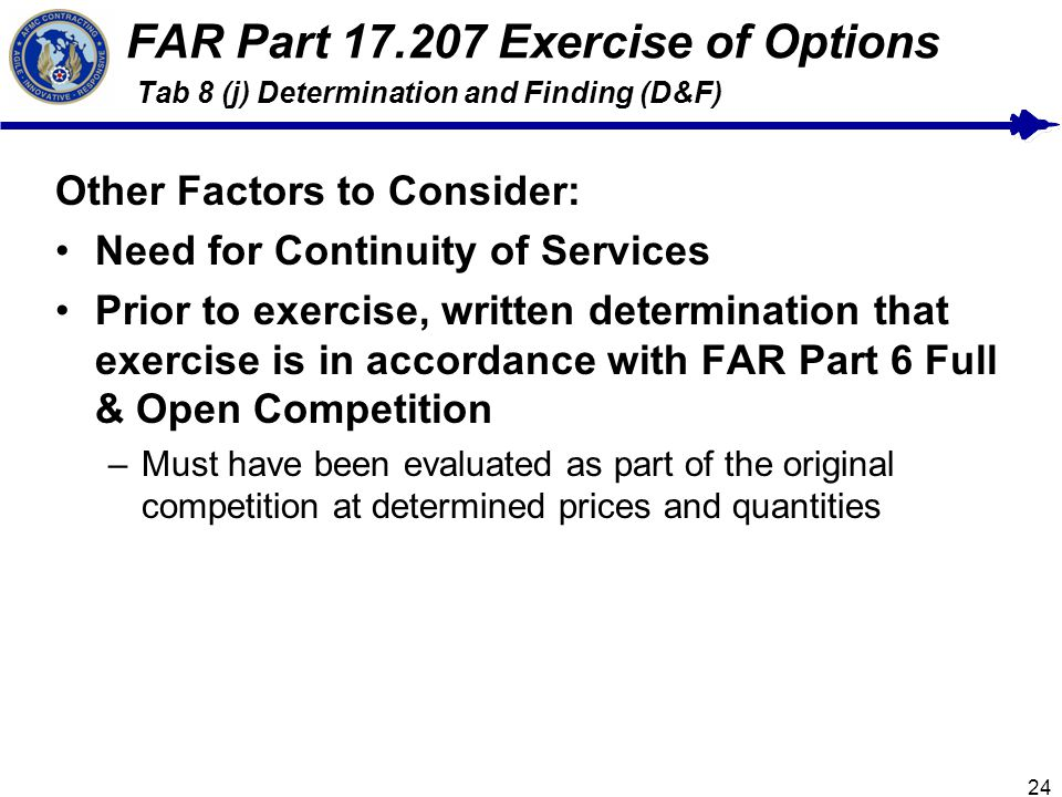 24 FAR Part 17.207 Exercise of Options Tab 8 (j) Determination and Finding (D&F) Other Factors to Consider: Need for Continuity of Services Prior to exercise, written determination that exercise is in accordance with FAR Part 6 Full & Open Competition –Must have been evaluated as part of the original competition at determined prices and quantities