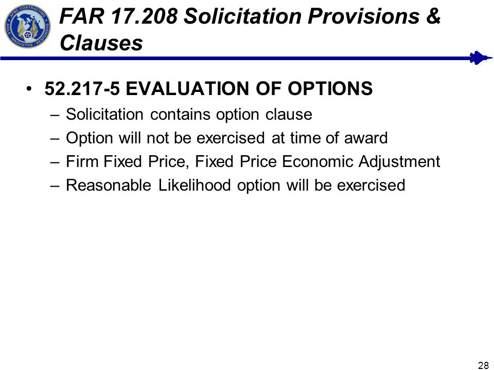 28 FAR 17.208 Solicitation Provisions & Clauses 52.217-5 EVALUATION OF OPTIONS –Solicitation contains option clause –Option will not be exercised at time of award –Firm Fixed Price, Fixed Price Economic Adjustment –Reasonable Likelihood option will be exercised