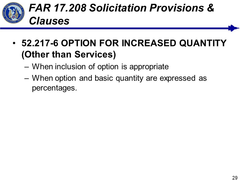 29 FAR 17.208 Solicitation Provisions & Clauses 52.217-6 OPTION FOR INCREASED QUANTITY (Other than Services) –When inclusion of option is appropriate –When option and basic quantity are expressed as percentages.