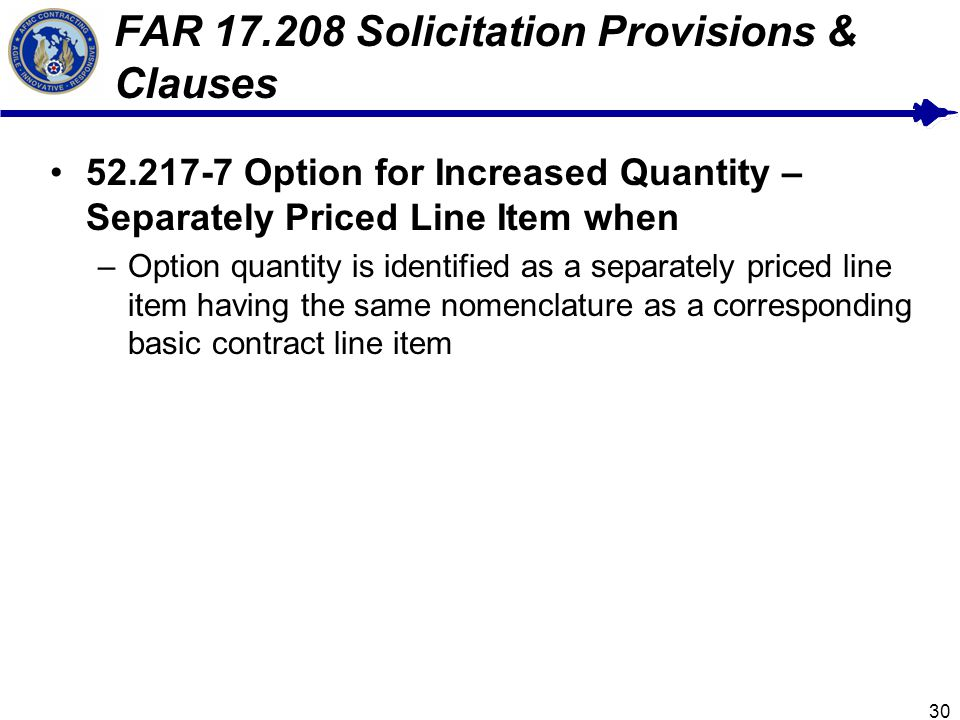 30 FAR 17.208 Solicitation Provisions & Clauses 52.217-7 Option for Increased Quantity – Separately Priced Line Item when –Option quantity is identified as a separately priced line item having the same nomenclature as a corresponding basic contract line item
