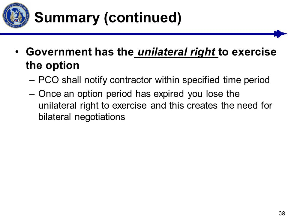 38 Summary (continued) Government has the unilateral right to exercise the option –PCO shall notify contractor within specified time period –Once an option period has expired you lose the unilateral right to exercise and this creates the need for bilateral negotiations